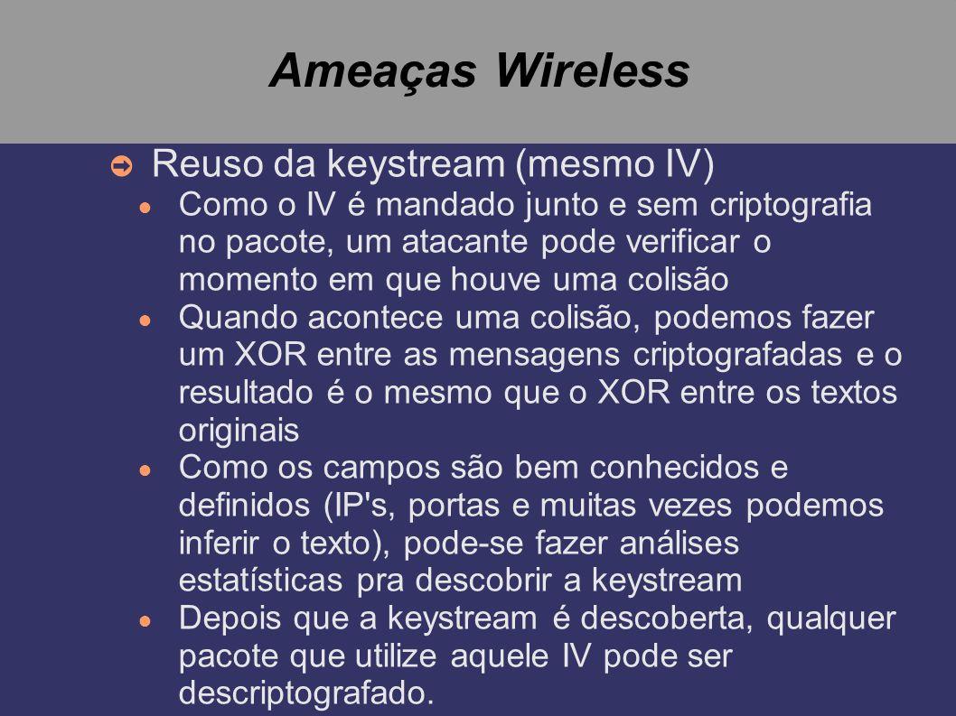 Ameaças Wireless Reuso da keystream (mesmo IV) Como o IV é mandado junto e sem criptografia no pacote, um atacante pode verificar o momento em que hou