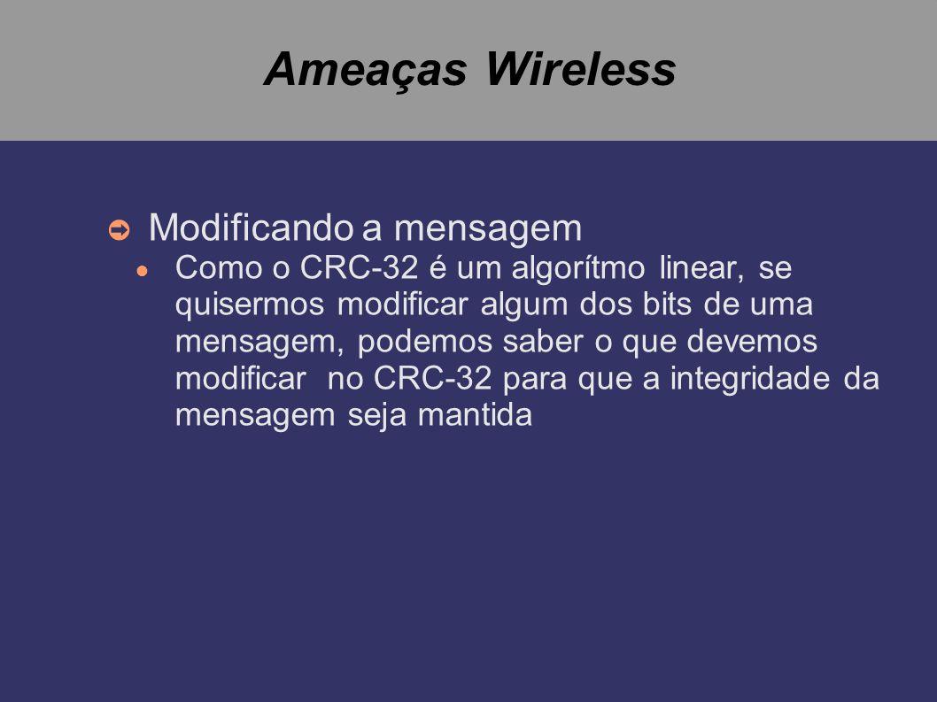 Ameaças Wireless Modificando a mensagem Como o CRC-32 é um algorítmo linear, se quisermos modificar algum dos bits de uma mensagem, podemos saber o qu