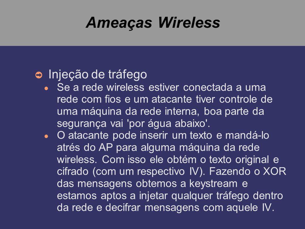 Ameaças Wireless Injeção de tráfego Se a rede wireless estiver conectada a uma rede com fios e um atacante tiver controle de uma máquina da rede inter
