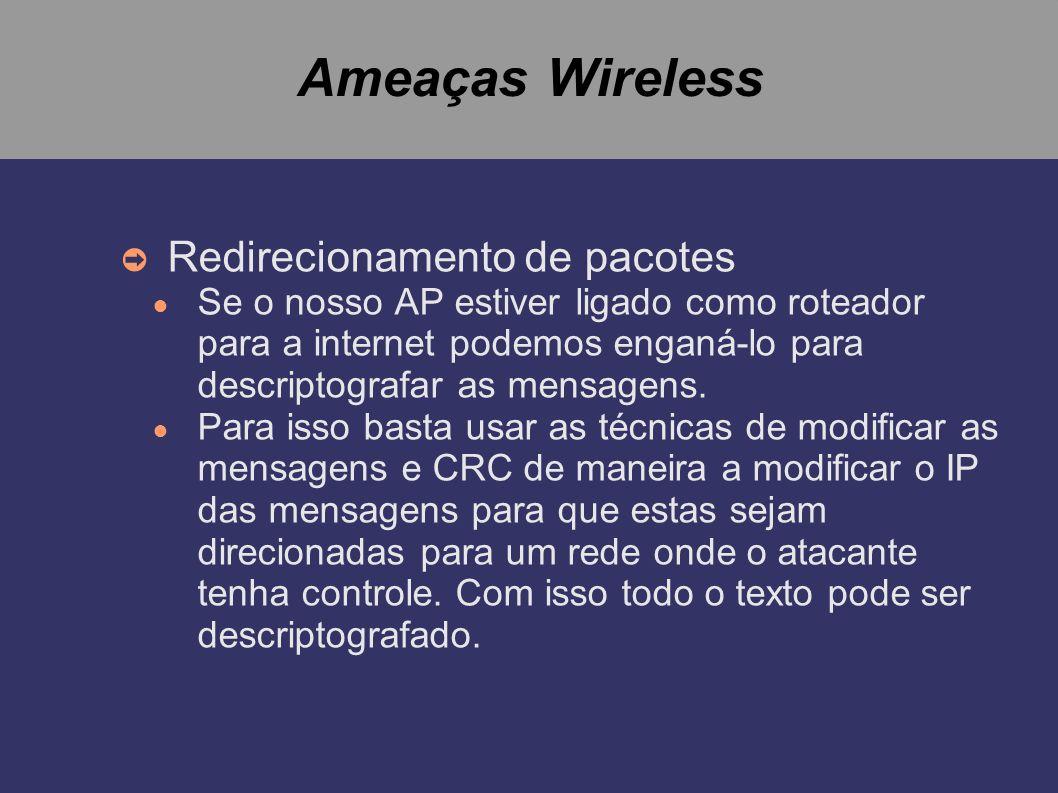 Ameaças Wireless Redirecionamento de pacotes Se o nosso AP estiver ligado como roteador para a internet podemos enganá-lo para descriptografar as mens