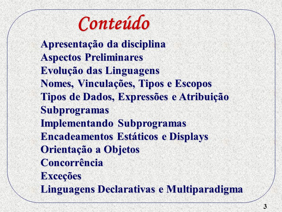 3 Apresentação da disciplina Aspectos Preliminares Evolução das Linguagens Nomes, Vinculações, Tipos e Escopos Tipos de Dados, Expressões e Atribuição
