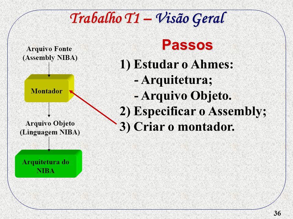 36 Montador 1) Estudar o Ahmes: - Arquitetura; - Arquivo Objeto. 2) Especificar o Assembly; 3) Criar o montador. Passos Trabalho T1 – Visão Geral Arqu
