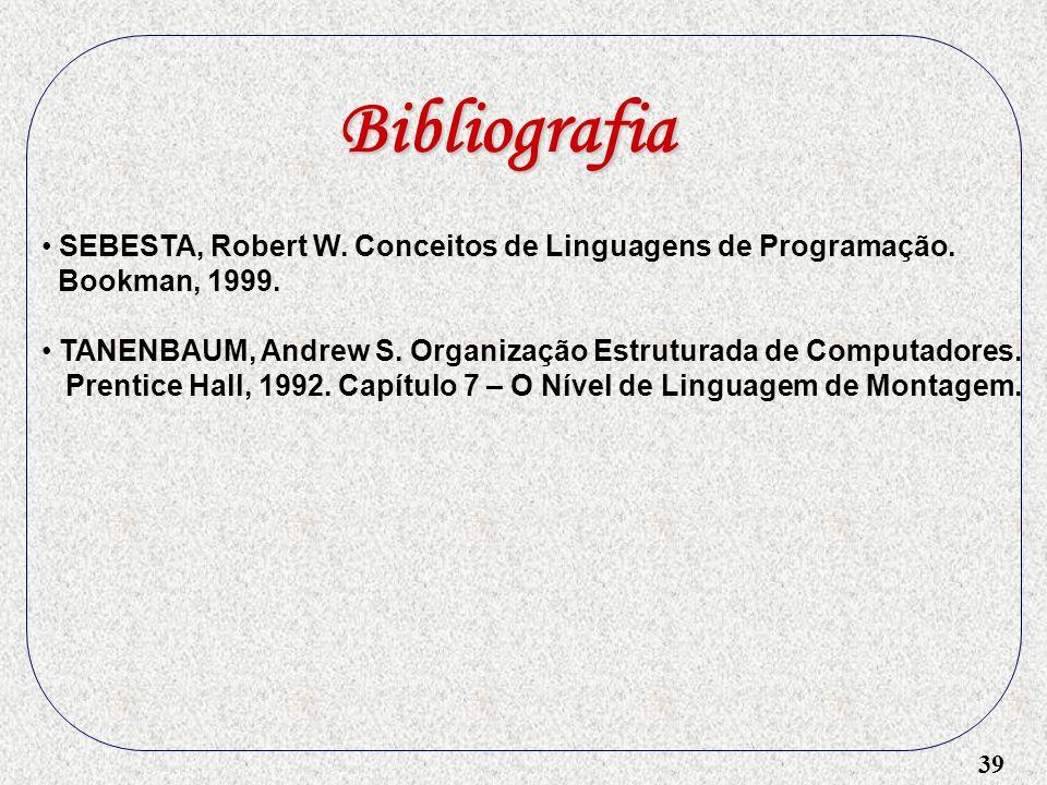 39 Bibliografia SEBESTA, Robert W. Conceitos de Linguagens de Programação. Bookman, 1999. TANENBAUM, Andrew S. Organização Estruturada de Computadores