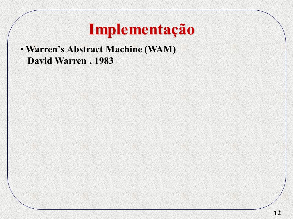 12 Implementação Warrens Abstract Machine (WAM) David Warren, 1983