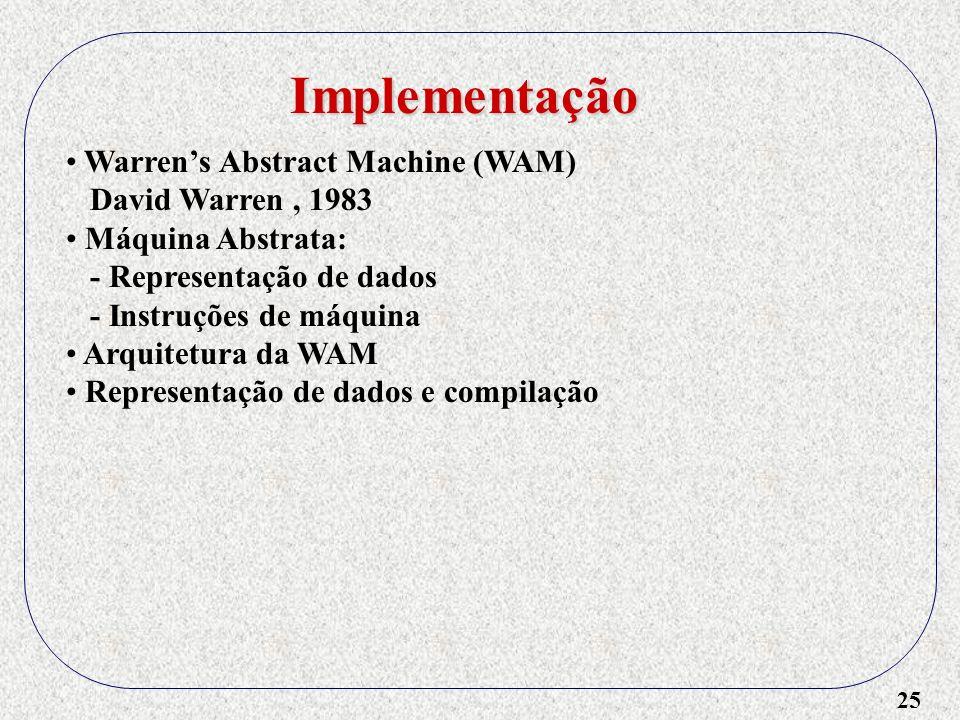 25 Implementação Warrens Abstract Machine (WAM) David Warren, 1983 Máquina Abstrata: - Representação de dados - Instruções de máquina Arquitetura da WAM Representação de dados e compilação
