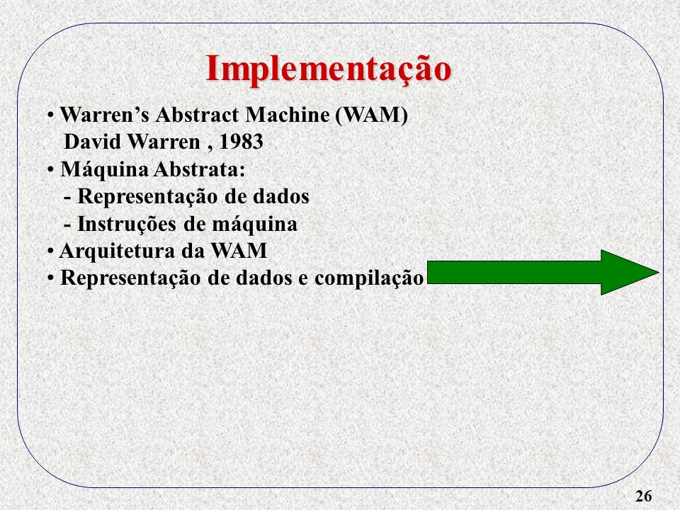 26 Implementação Warrens Abstract Machine (WAM) David Warren, 1983 Máquina Abstrata: - Representação de dados - Instruções de máquina Arquitetura da WAM Representação de dados e compilação