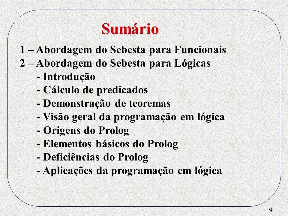9 1 – Abordagem do Sebesta para Funcionais 2 – Abordagem do Sebesta para Lógicas - Introdução - Cálculo de predicados - Demonstração de teoremas - Visão geral da programação em lógica - Origens do Prolog - Elementos básicos do Prolog - Deficiências do Prolog - Aplicações da programação em lógica Sumário