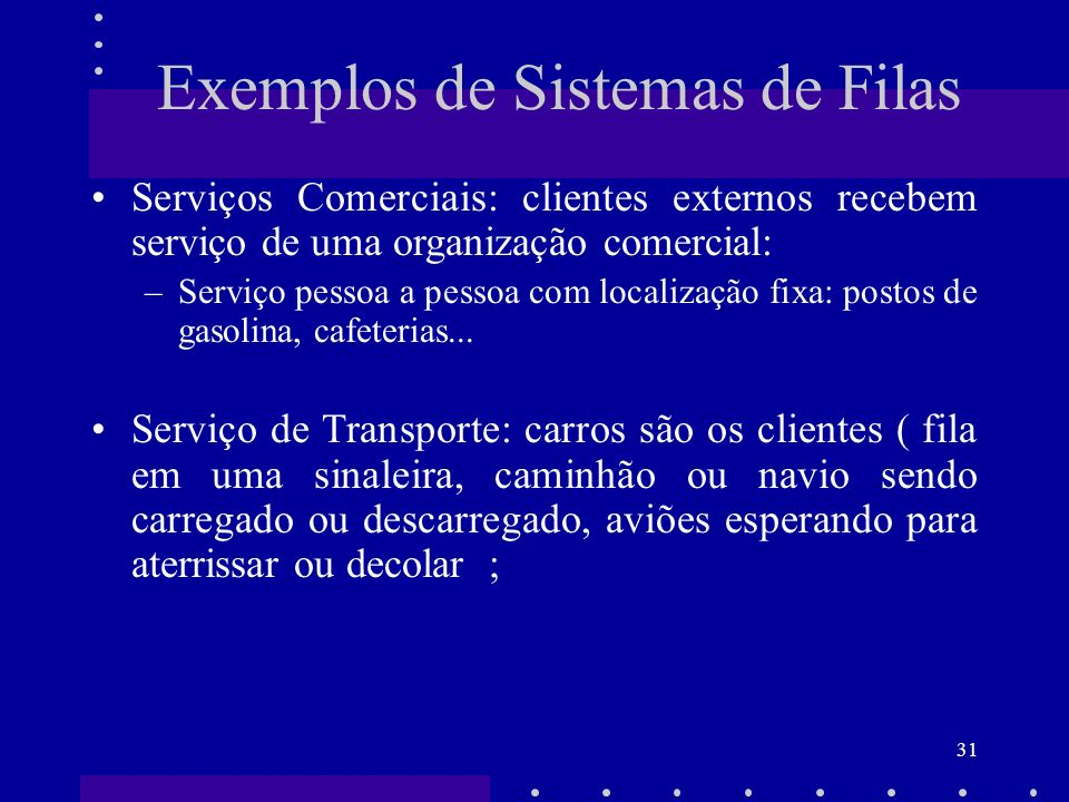 31 Exemplos de Sistemas de Filas Serviços Comerciais: clientes externos recebem serviço de uma organização comercial: –Serviço pessoa a pessoa com loc