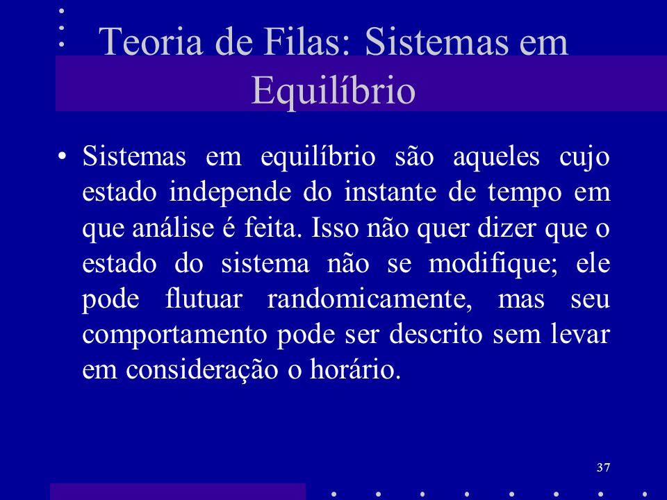 37 Teoria de Filas: Sistemas em Equilíbrio Sistemas em equilíbrio são aqueles cujo estado independe do instante de tempo em que análise é feita. Isso