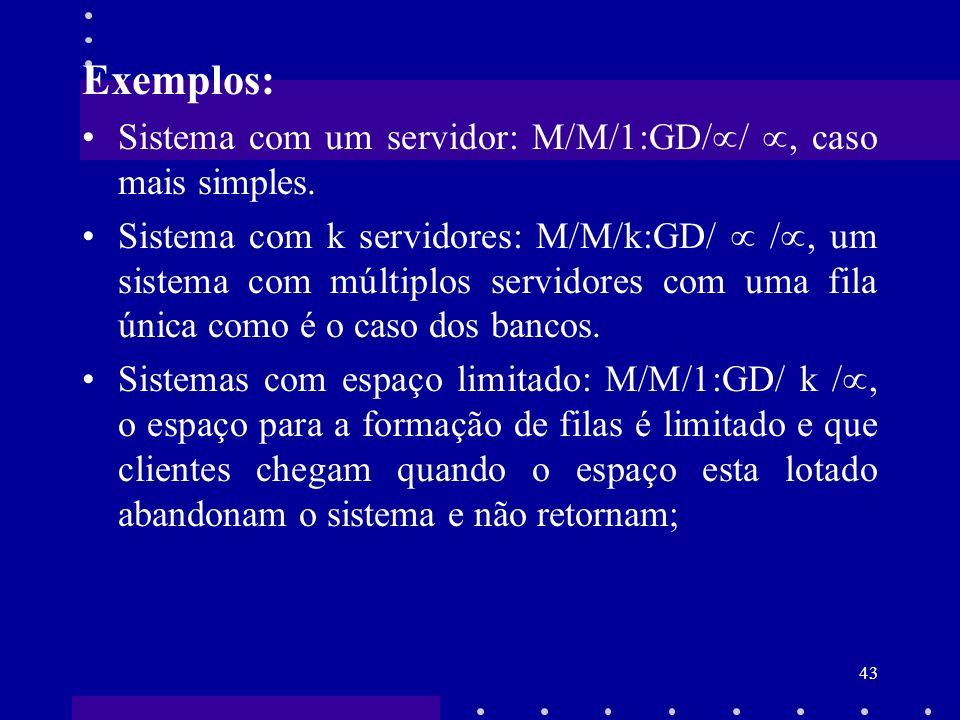 43 Exemplos: Sistema com um servidor: M/M/1:GD/ /, caso mais simples. Sistema com k servidores: M/M/k:GD/ /, um sistema com múltiplos servidores com u