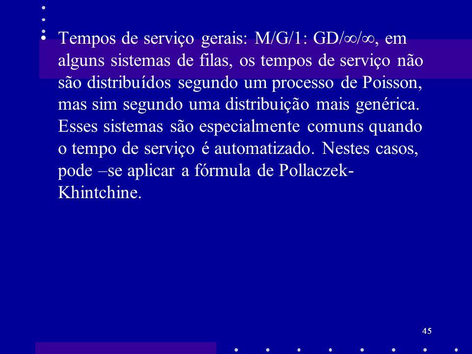 45 Tempos de serviço gerais: M/G/1: GD/ /, em alguns sistemas de filas, os tempos de serviço não são distribuídos segundo um processo de Poisson, mas