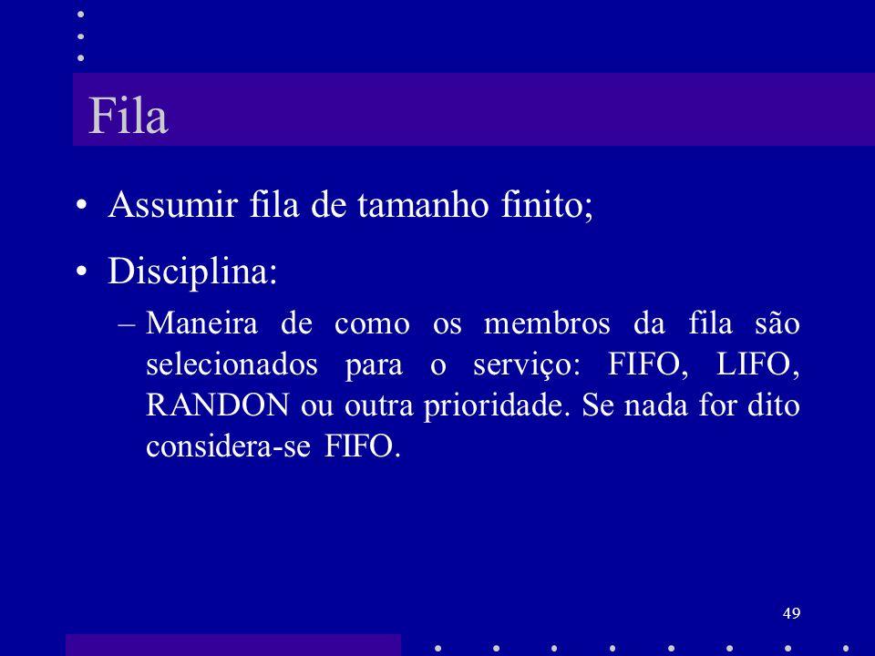 49 Fila Assumir fila de tamanho finito; Disciplina: –Maneira de como os membros da fila são selecionados para o serviço: FIFO, LIFO, RANDON ou outra p
