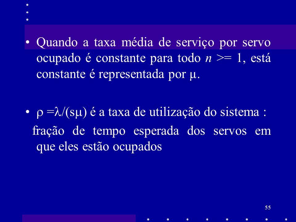 55 Quando a taxa média de serviço por servo ocupado é constante para todo n >= 1, está constante é representada por µ. = /(s ) é a taxa de utilização