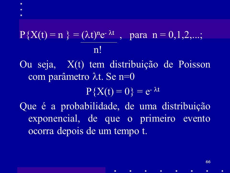 66 P{X(t) = n } = ( t) n e - t, para n = 0,1,2,...; n! Ou seja, X(t) tem distribuição de Poisson com parâmetro t. Se n=0 P{X(t) = 0} = e - t Que é a p