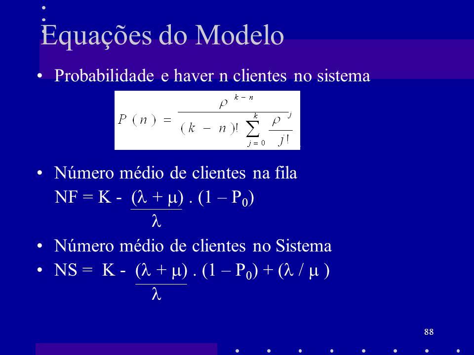 88 Probabilidade e haver n clientes no sistema Número médio de clientes na fila NF = K - ( + ). (1 – P 0 ) Número médio de clientes no Sistema NS = K