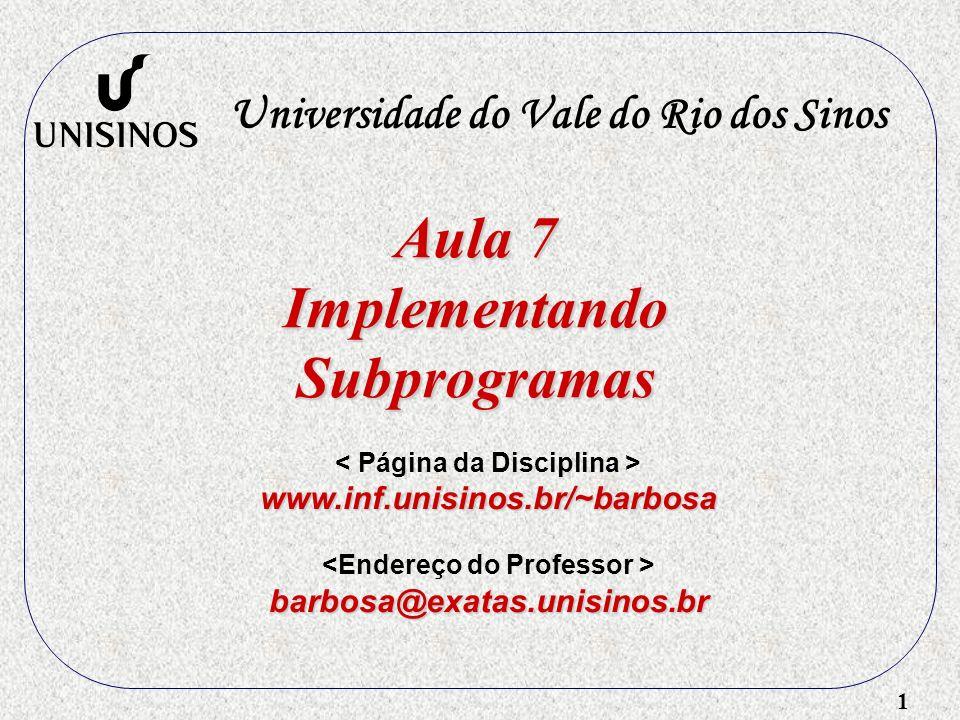 1 Aula 7 ImplementandoSubprogramas Universidade do Vale do Rio dos Sinos www.inf.unisinos.br/~barbosa barbosa@exatas.unisinos.br