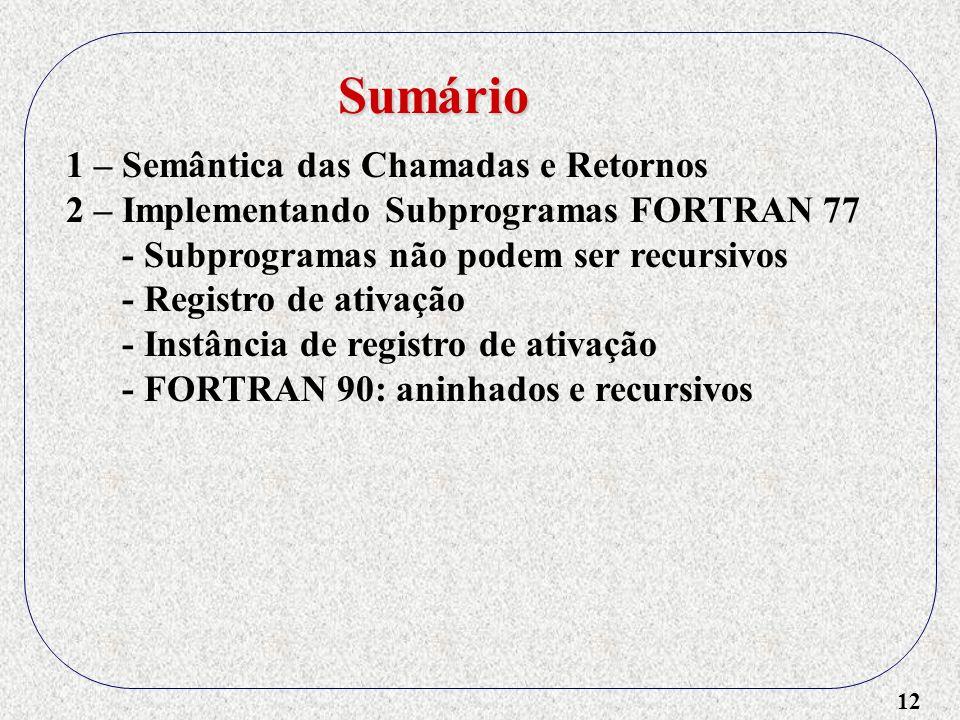 12 1 – Semântica das Chamadas e Retornos 2 – Implementando Subprogramas FORTRAN 77 - Subprogramas não podem ser recursivos - Registro de ativação - Instância de registro de ativação - FORTRAN 90: aninhados e recursivos Sumário