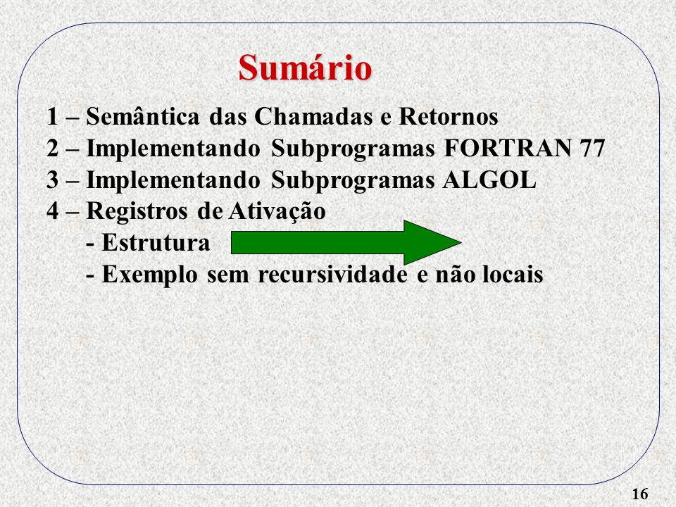 16 1 – Semântica das Chamadas e Retornos 2 – Implementando Subprogramas FORTRAN 77 3 – Implementando Subprogramas ALGOL 4 – Registros de Ativação - Estrutura - Exemplo sem recursividade e não locais Sumário
