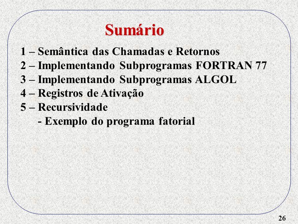26 1 – Semântica das Chamadas e Retornos 2 – Implementando Subprogramas FORTRAN 77 3 – Implementando Subprogramas ALGOL 4 – Registros de Ativação 5 – Recursividade - Exemplo do programa fatorial Sumário