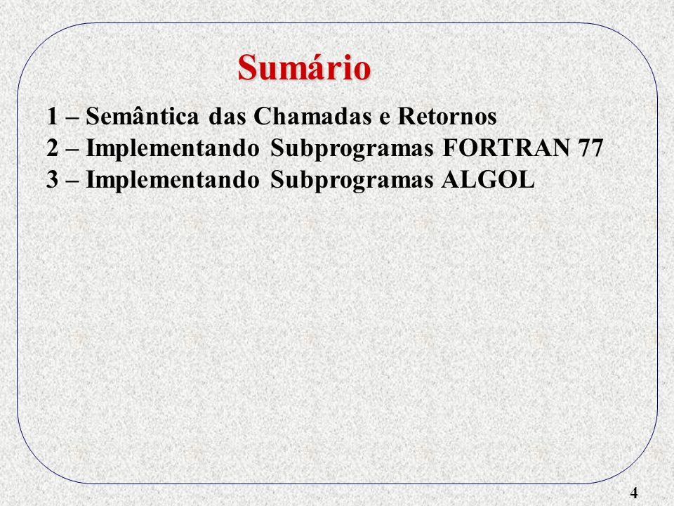 4 1 – Semântica das Chamadas e Retornos 2 – Implementando Subprogramas FORTRAN 77 3 – Implementando Subprogramas ALGOL Sumário