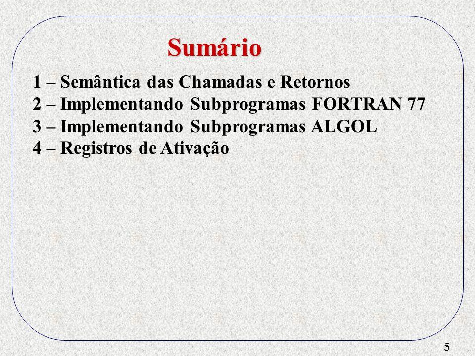 5 1 – Semântica das Chamadas e Retornos 2 – Implementando Subprogramas FORTRAN 77 3 – Implementando Subprogramas ALGOL 4 – Registros de Ativação Sumário
