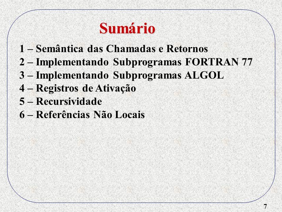 8 1 – Semântica das Chamadas e Retornos 2 – Implementando Subprogramas FORTRAN 77 3 – Implementando Subprogramas ALGOL 4 – Registros de Ativação 5 – Recursividade 6 – Referências Não Locais 7 – Blocos Sumário
