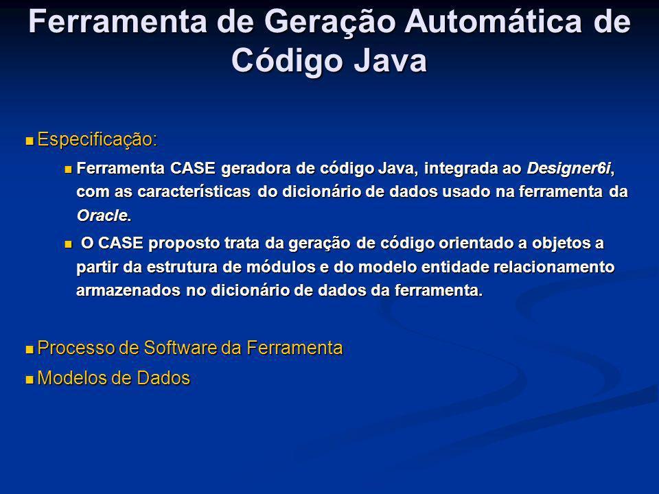 Ferramenta de Geração Automática de Código Java Especificação: Especificação: Ferramenta CASE geradora de código Java, integrada ao Designer6i, com as