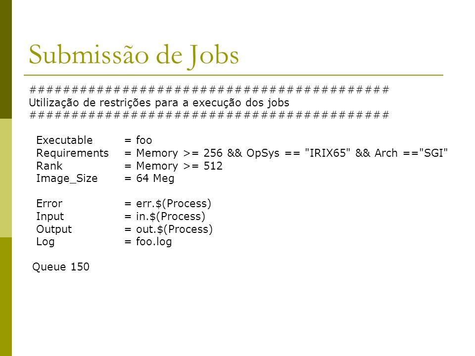 Submissão de Jobs ########################################## Utilização de restrições para a execução dos jobs ########################################## Executable= foo Requirements= Memory >= 256 && OpSys == IRIX65 && Arch == SGI Rank= Memory >= 512 Image_Size= 64 Meg Error = err.$(Process) Input = in.$(Process) Output = out.$(Process) Log = foo.log Queue 150