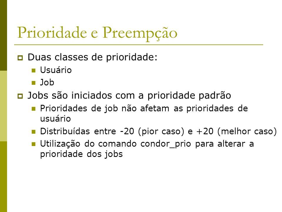 Prioridade e Preempção Duas classes de prioridade: Usuário Job Jobs são iniciados com a prioridade padrão Prioridades de job não afetam as prioridades de usuário Distribuídas entre -20 (pior caso) e +20 (melhor caso) Utilização do comando condor_prio para alterar a prioridade dos jobs