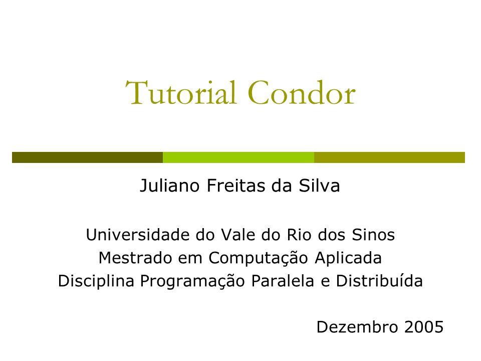 Tutorial Condor Juliano Freitas da Silva Universidade do Vale do Rio dos Sinos Mestrado em Computação Aplicada Disciplina Programação Paralela e Distribuída Dezembro 2005