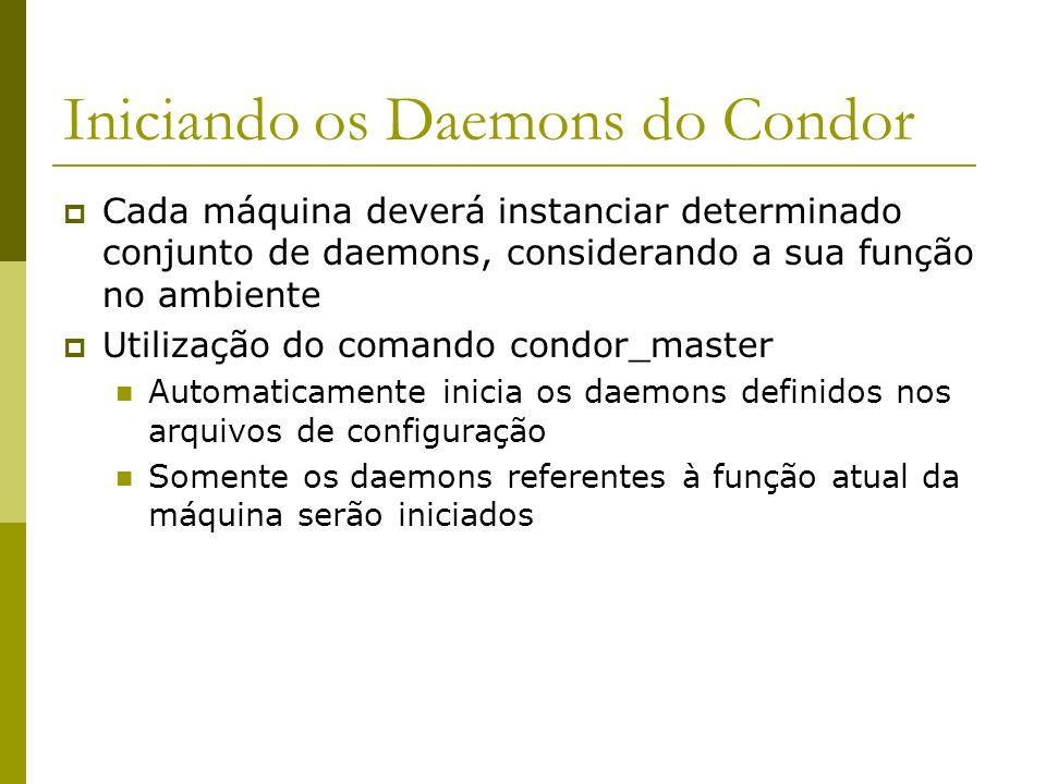 Iniciando os Daemons do Condor Cada máquina deverá instanciar determinado conjunto de daemons, considerando a sua função no ambiente Utilização do comando condor_master Automaticamente inicia os daemons definidos nos arquivos de configuração Somente os daemons referentes à função atual da máquina serão iniciados