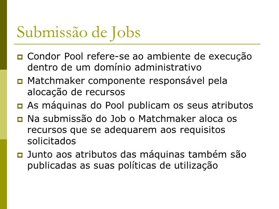 Submissão de Jobs Condor Pool refere-se ao ambiente de execução dentro de um domínio administrativo Matchmaker componente responsável pela alocação de recursos As máquinas do Pool publicam os seus atributos Na submissão do Job o Matchmaker aloca os recursos que se adequarem aos requisitos solicitados Junto aos atributos das máquinas também são publicadas as suas políticas de utilização