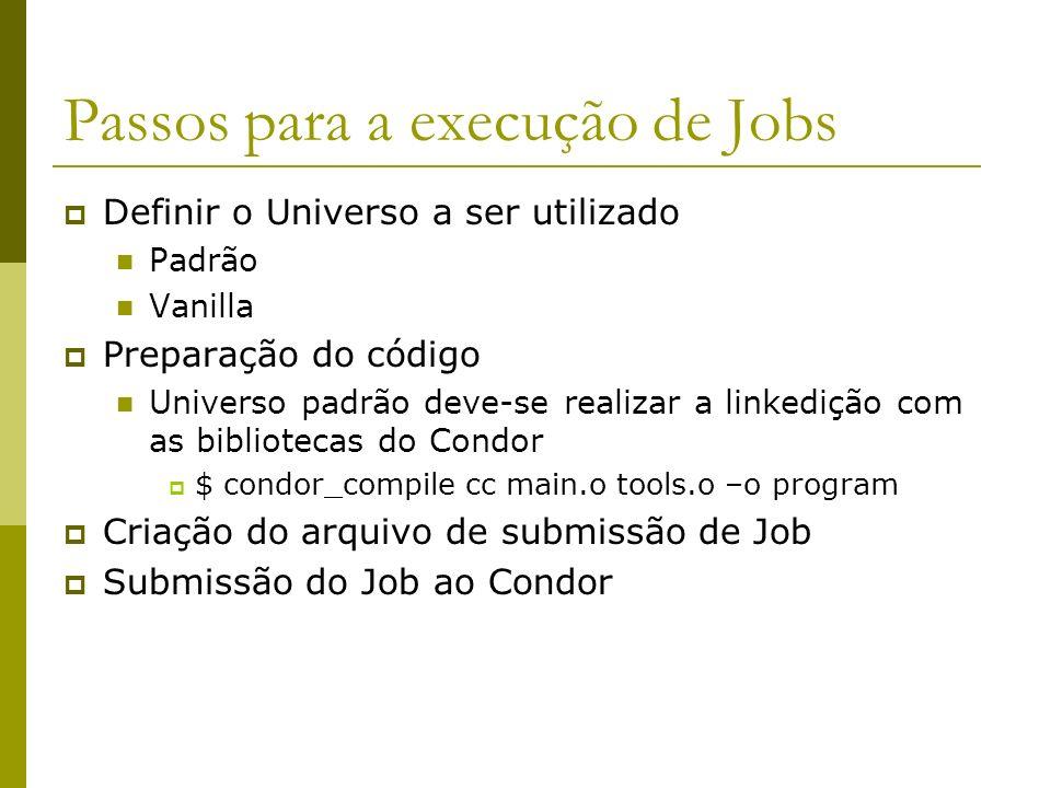 Passos para a execução de Jobs Definir o Universo a ser utilizado Padrão Vanilla Preparação do código Universo padrão deve-se realizar a linkedição com as bibliotecas do Condor $ condor_compile cc main.o tools.o –o program Criação do arquivo de submissão de Job Submissão do Job ao Condor