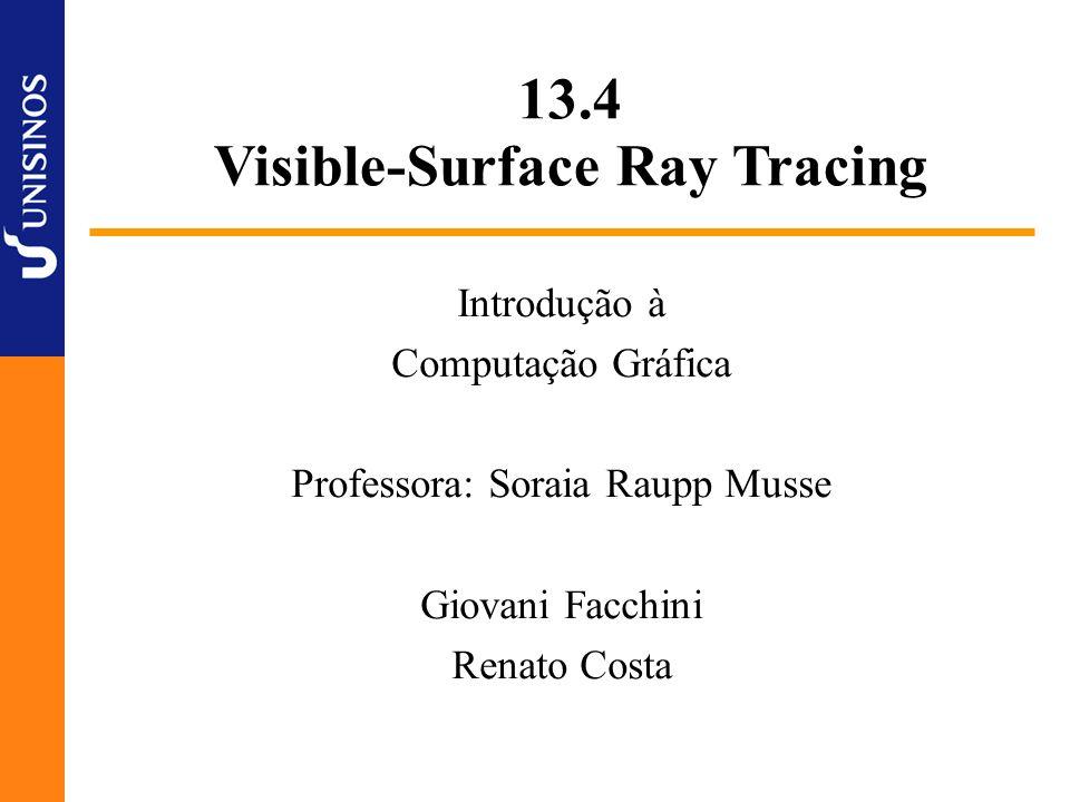 13.4 Visible-Surface Ray Tracing Introdução à Computação Gráfica Professora: Soraia Raupp Musse Giovani Facchini Renato Costa