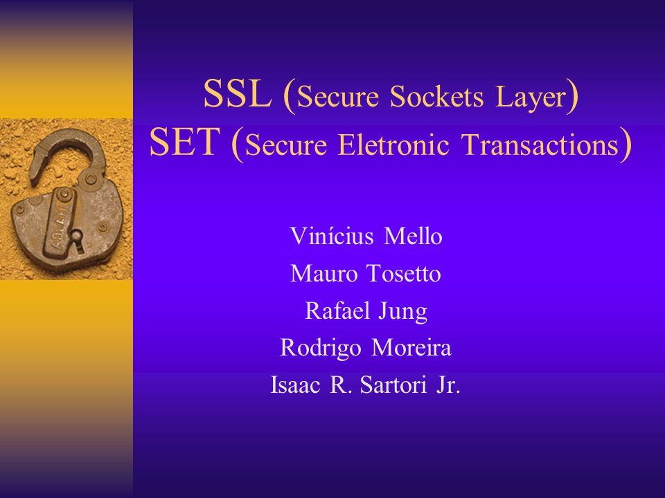 SSL ( Secure Sockets Layer ) SET ( Secure Eletronic Transactions ) Vinícius Mello Mauro Tosetto Rafael Jung Rodrigo Moreira Isaac R. Sartori Jr.