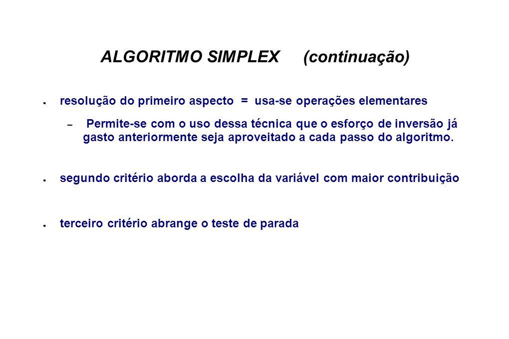ALGORITMO SIMPLEX (continuação) resolução do primeiro aspecto = usa-se operações elementares – Permite-se com o uso dessa técnica que o esforço de inversão já gasto anteriormente seja aproveitado a cada passo do algoritmo.