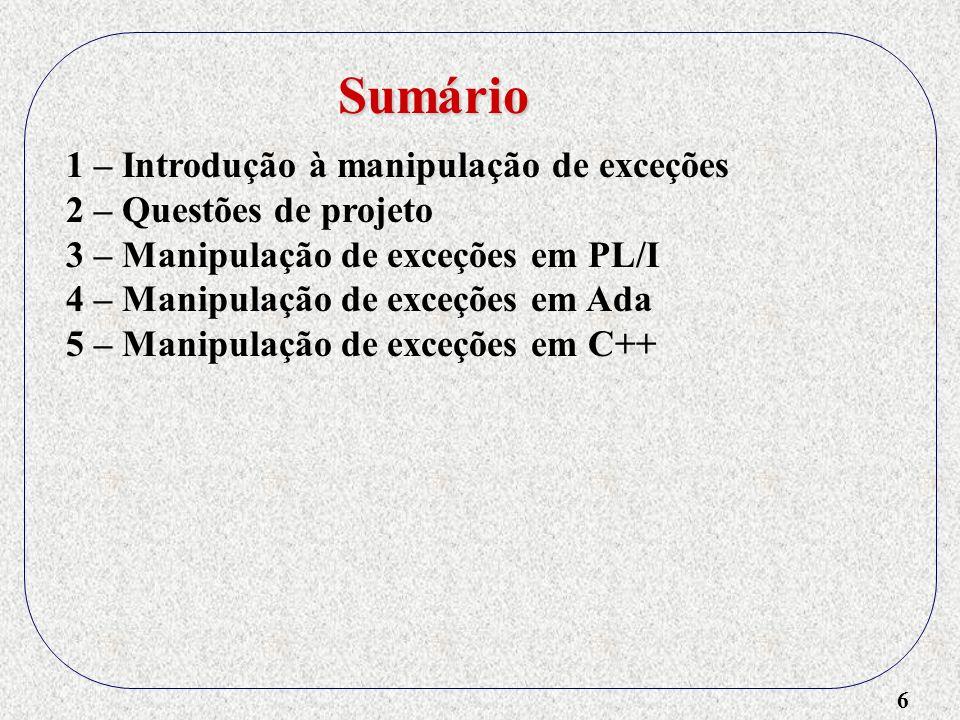 7 1 – Introdução à manipulação de exceções 2 – Questões de projeto 3 – Manipulação de exceções em PL/I 4 – Manipulação de exceções em Ada 5 – Manipulação de exceções em C++ 6 – Manipulação de exceções em Java Sumário