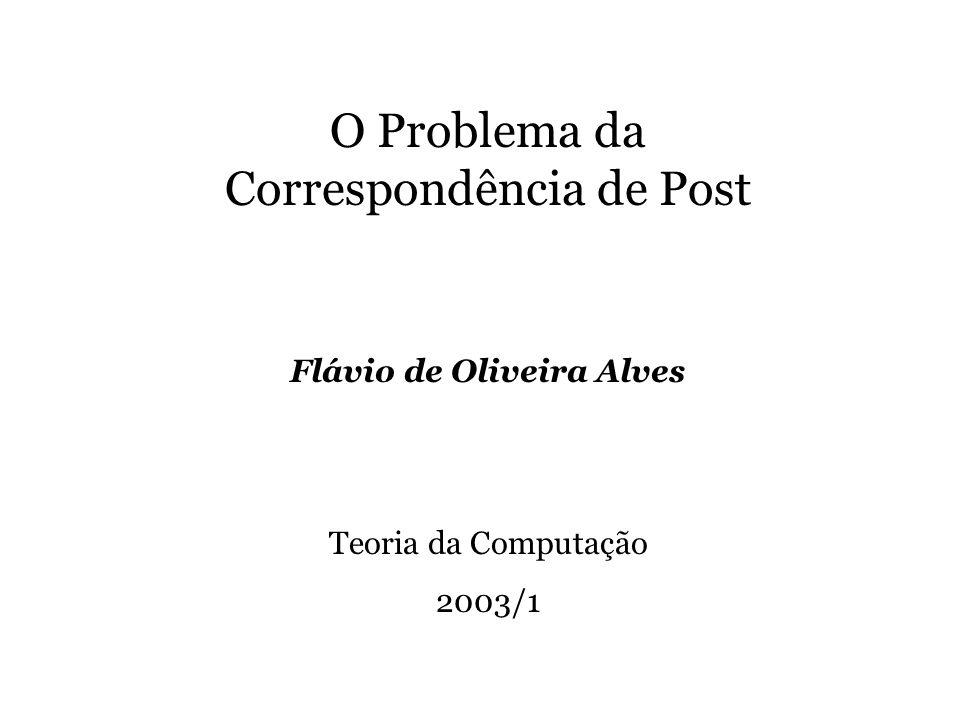 O Problema da Correspondência de Post Flávio de Oliveira Alves Teoria da Computação 2003/1
