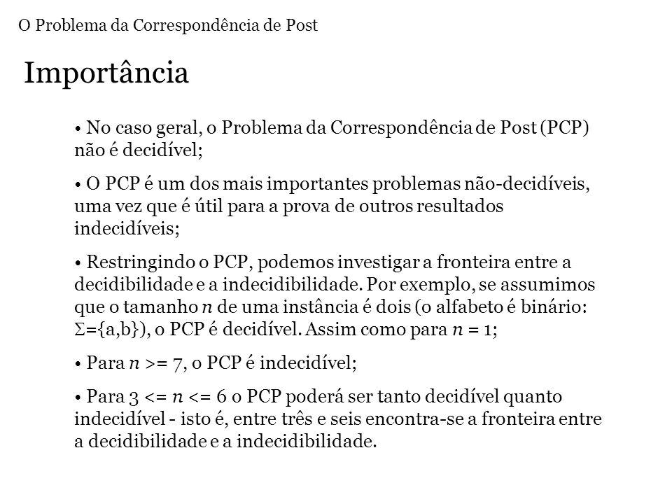 No caso geral, o Problema da Correspondência de Post (PCP) não é decidível; O PCP é um dos mais importantes problemas não-decidíveis, uma vez que é útil para a prova de outros resultados indecidíveis; Restringindo o PCP, podemos investigar a fronteira entre a decidibilidade e a indecidibilidade.