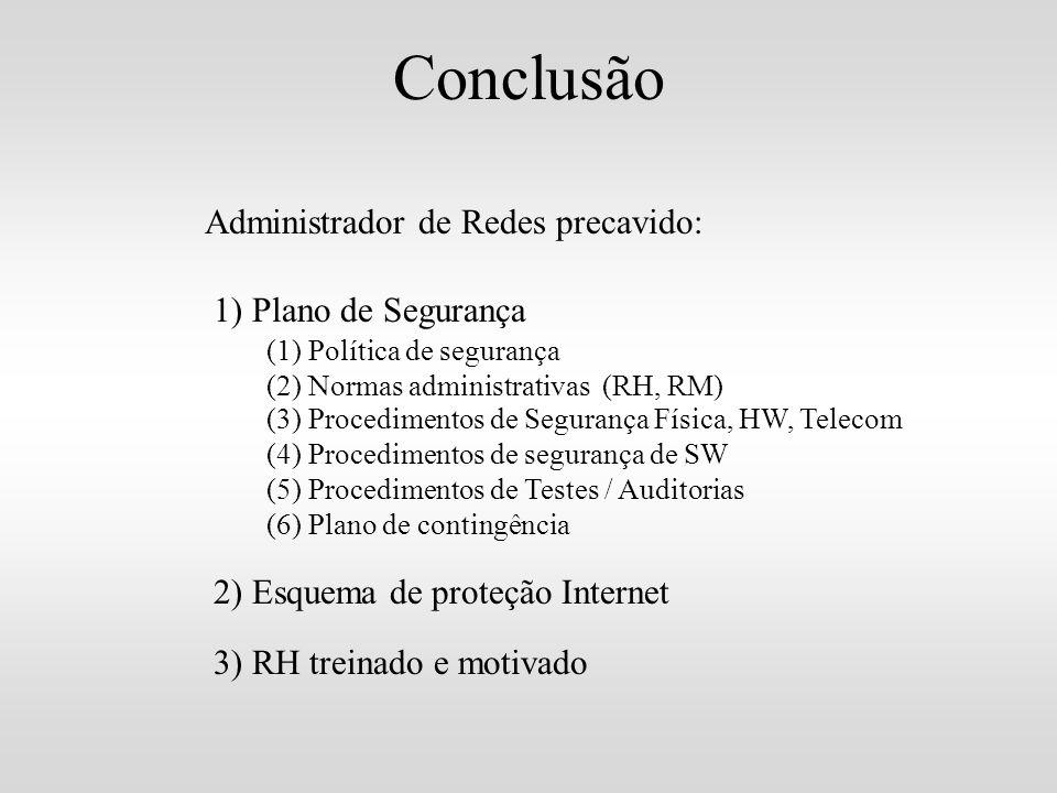 Conclusão Administrador de Redes precavido: 1) Plano de Segurança (1) Política de segurança (2) Normas administrativas (RH, RM) (3) Procedimentos de S