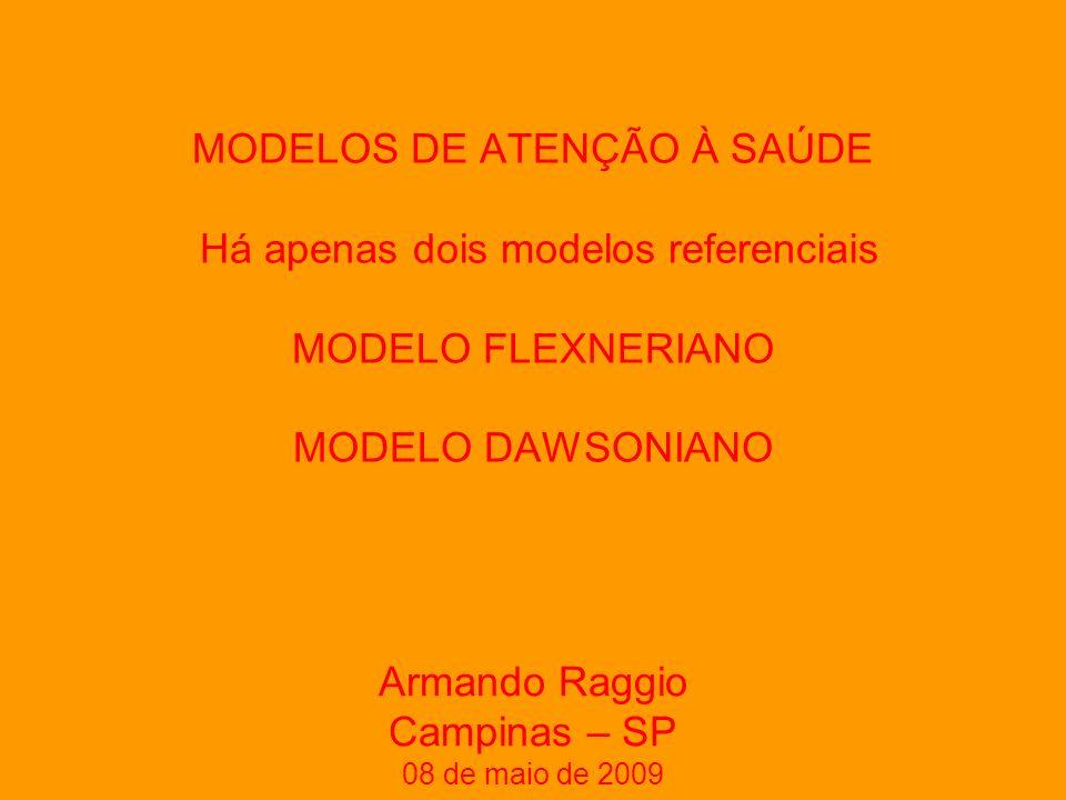 MODELOS DE ATENÇÃO À SAÚDE Há apenas dois modelos referenciais MODELO FLEXNERIANO MODELO DAWSONIANO Armando Raggio Campinas – SP 08 de maio de 2009