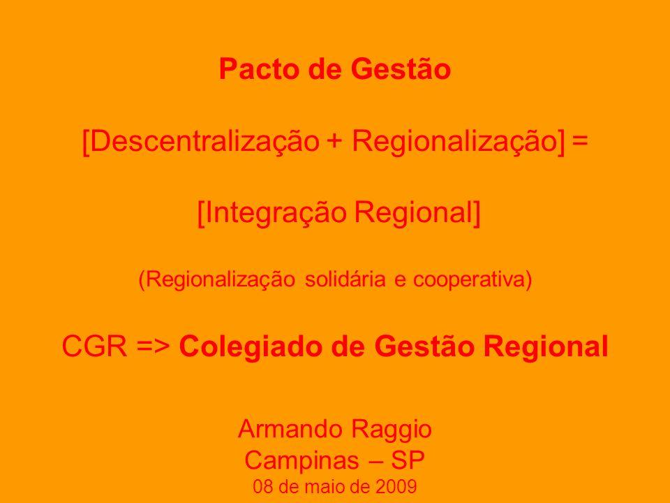 Pacto de Gestão [Descentralização + Regionalização] = [Integração Regional] (Regionalização solidária e cooperativa) CGR => Colegiado de Gestão Regional Armando Raggio Campinas – SP 08 de maio de 2009
