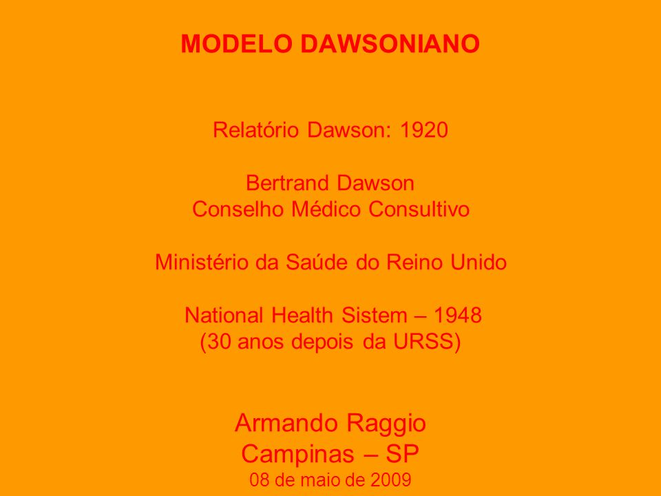 MODELO DAWSONIANO Relatório Dawson: 1920 Bertrand Dawson Conselho Médico Consultivo Ministério da Saúde do Reino Unido National Health Sistem – 1948 (30 anos depois da URSS) Armando Raggio Campinas – SP 08 de maio de 2009