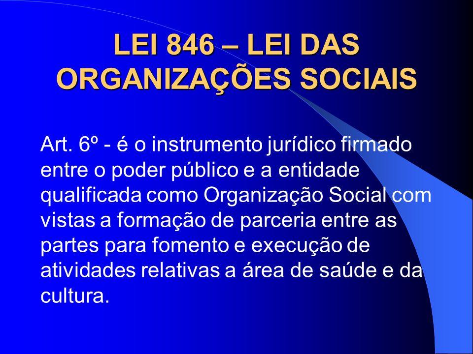 LEI 846 – LEI DAS ORGANIZAÇÕES SOCIAIS Art. 6º - é o instrumento jurídico firmado entre o poder público e a entidade qualificada como Organização Soci
