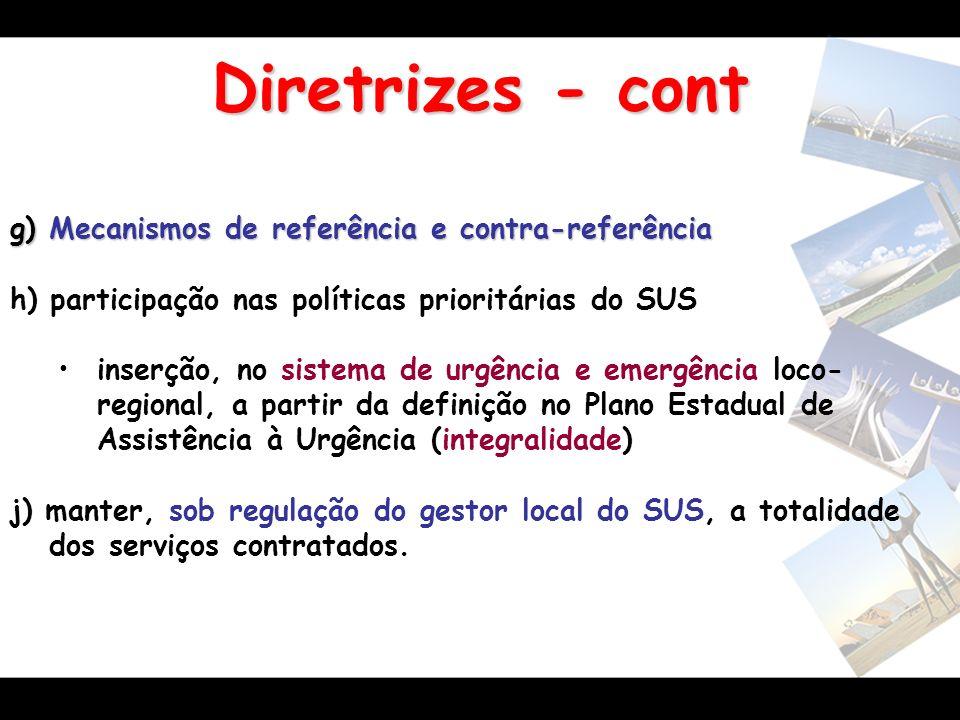 Diretrizes - cont g) Mecanismos de referência e contra-referência h) participação nas políticas prioritárias do SUS inserção, no sistema de urgência e