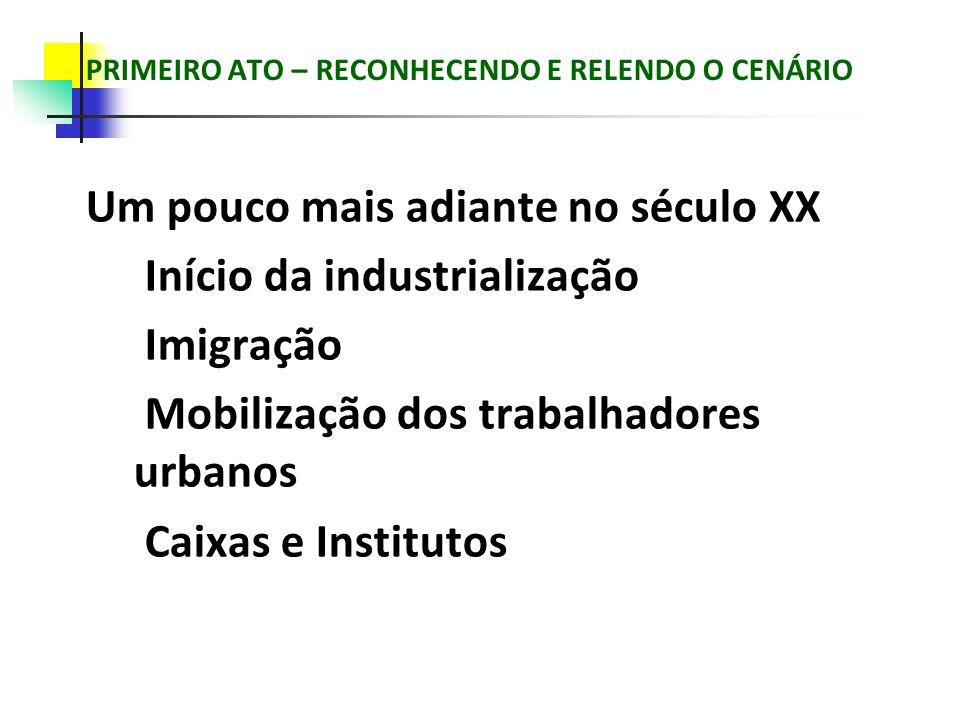 PRIMEIRO ATO – RECONHECENDO E RELENDO O CENÁRIO Um pouco mais adiante no século XX Início da industrialização Imigração Mobilização dos trabalhadores urbanos Caixas e Institutos