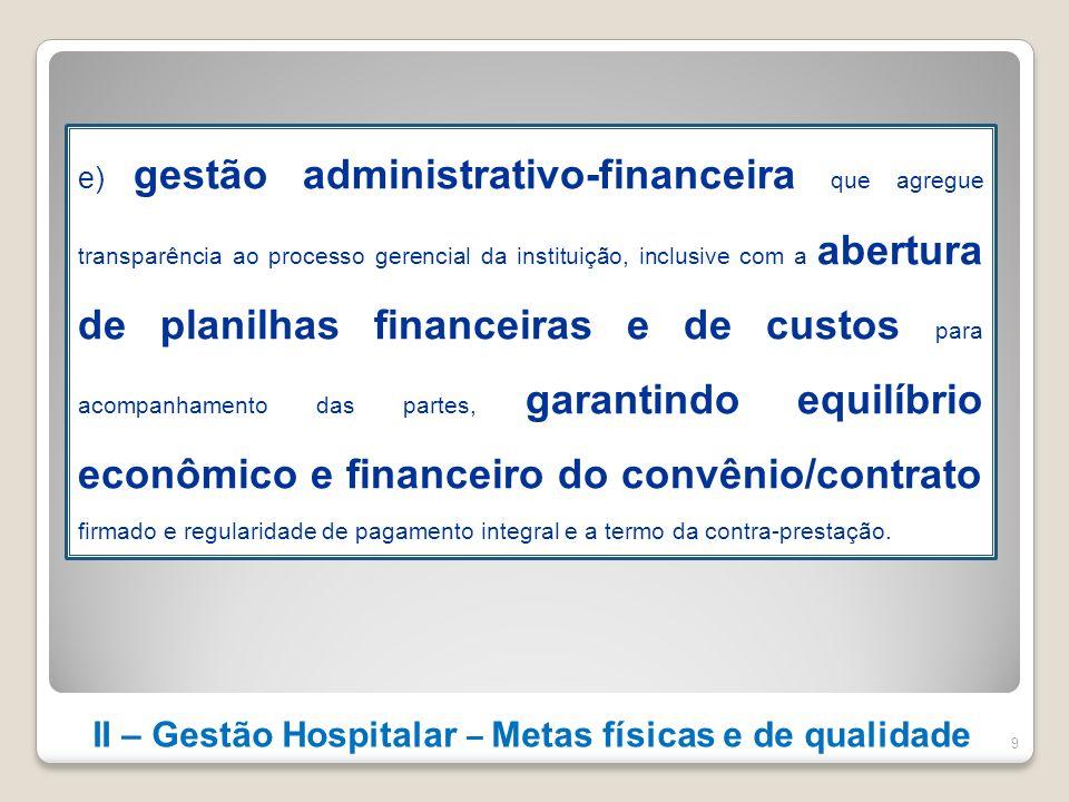 II – Gestão Hospitalar – Metas físicas e de qualidade 9 e) gestão administrativo-financeira que agregue transparência ao processo gerencial da institu