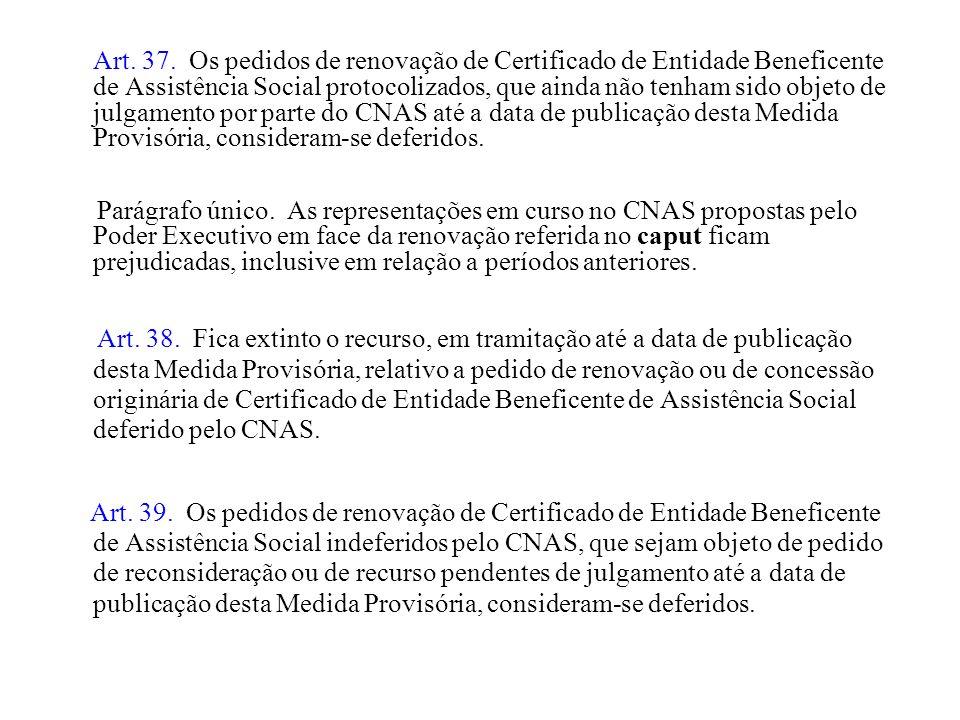 Art. 37. Os pedidos de renovação de Certificado de Entidade Beneficente de Assistência Social protocolizados, que ainda não tenham sido objeto de julg