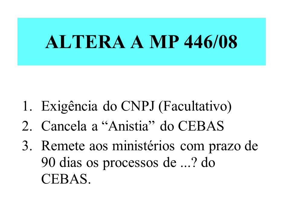 ALTERA A MP 446/08 1.Exigência do CNPJ (Facultativo) 2.Cancela a Anistia do CEBAS 3.Remete aos ministérios com prazo de 90 dias os processos de...? do
