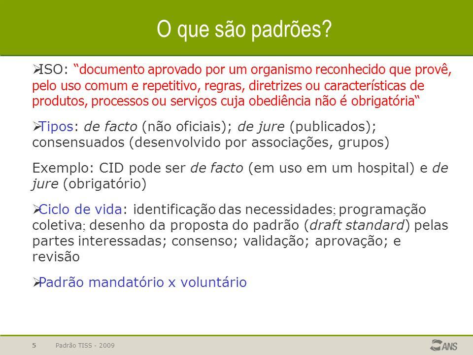 Padrão TISS - 2009 5 O que são padrões? ISO: documento aprovado por um organismo reconhecido que provê, pelo uso comum e repetitivo, regras, diretrize